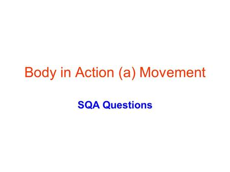 Body in Action (a) Movement SQA Questions. What you should know -skeleton The skeleton provides a f_______ for s_______ and m_______ attachment The skeleton.