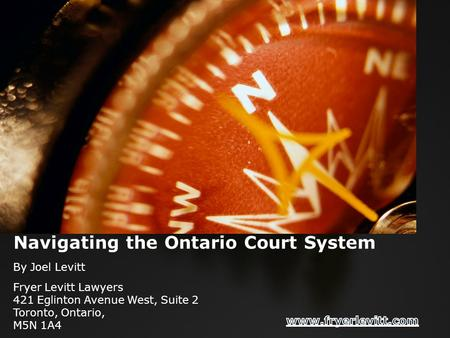 Navigating the Ontario Court System By Joel Levitt Fryer Levitt Lawyers 421 Eglinton Avenue West, Suite 2 Toronto, Ontario, M5N 1A4.