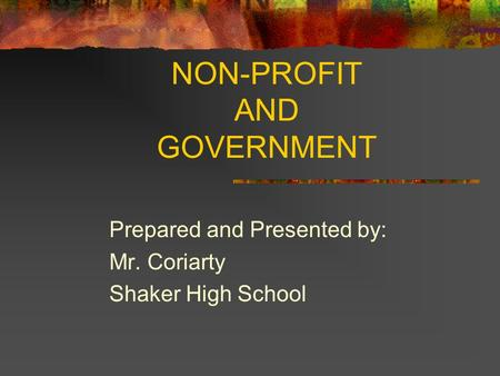 NON-PROFIT AND GOVERNMENT Prepared and Presented by: Mr. Coriarty Shaker High School.