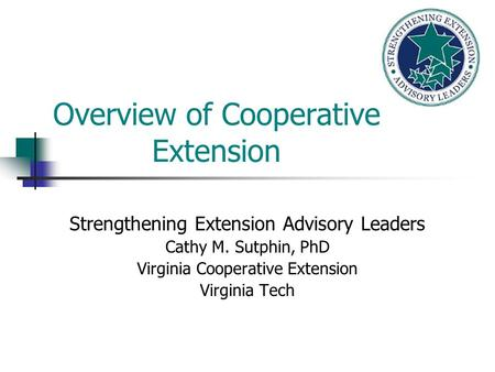 Overview of Cooperative Extension Strengthening Extension Advisory Leaders Cathy M. Sutphin, PhD Virginia Cooperative Extension Virginia Tech.