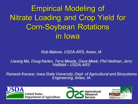 Empirical Modeling of Nitrate Loading and Crop Yield for Corn-Soybean Rotations in Iowa Rob Malone, USDA-ARS, Ames, IA Liwang Ma, Doug Karlen, Terry Meade,