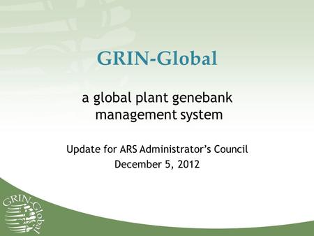 GRIN-Global a global plant genebank management system Update for ARS Administrator's Council December 5, 2012.
