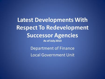 Latest Developments With Respect To Redevelopment Successor Agencies As of July 2013 Department of Finance Local Government Unit.