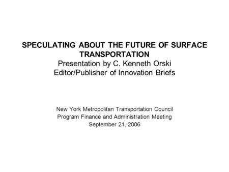 SPECULATING ABOUT THE FUTURE OF SURFACE TRANSPORTATION Presentation by C. Kenneth Orski Editor/Publisher of Innovation Briefs New York Metropolitan Transportation.