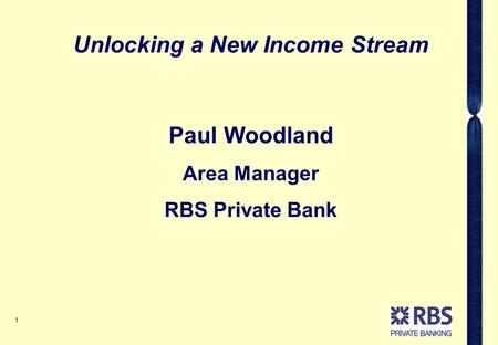 1 Paul Woodland Area Manager RBS Private Bank Unlocking a New Income Stream.