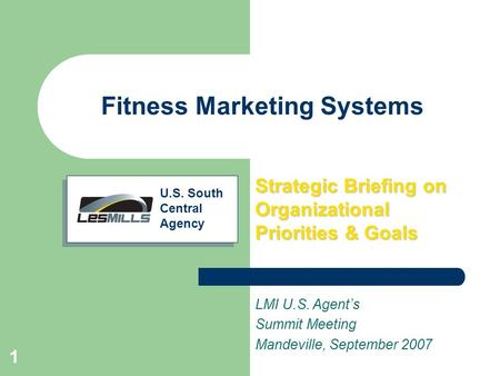 1 Fitness Marketing Systems Strategic Briefing on Organizational Priorities & Goals LMI U.S. Agent's Summit Meeting Mandeville, September 2007 U.S. South.