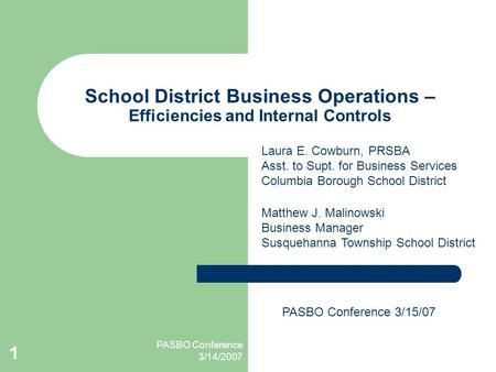 PASBO Conference 3/14/2007 1 School District Business Operations – Efficiencies and Internal Controls Matthew J. Malinowski Business Manager Susquehanna.