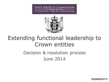 Extending functional leadership to Crown entities Decision & resolution process June 2014.