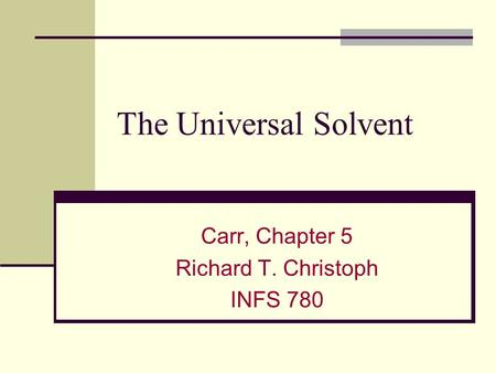 The Universal Solvent Carr, Chapter 5 Richard T. Christoph INFS 780.