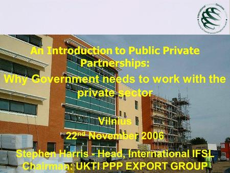An Introduction to Public Private Partnerships: Why Government needs to work with the private sector Vilnius 22 nd November 2006 Stephen Harris - Head,