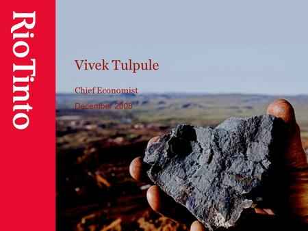 "Vivek Tulpule Chief Economist December 2008. 2 Cautionary statement This presentation has been prepared by Rio Tinto plc and Rio Tinto Limited (""Rio Tinto"")"