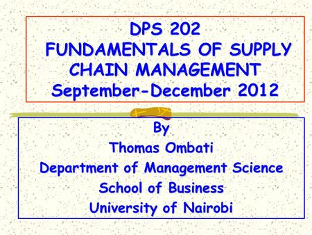 DPS 202 FUNDAMENTALS OF SUPPLY CHAIN MANAGEMENT September-December 2012 By Thomas Ombati Department of Management Science School of Business University.