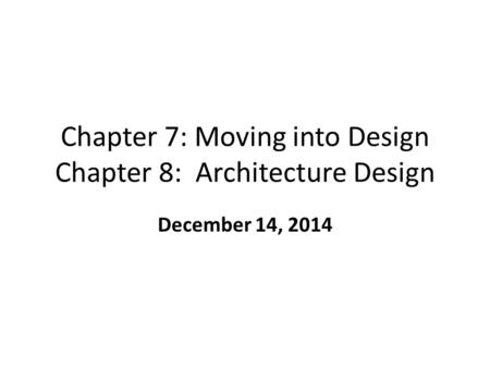 Chapter 7: Moving into Design Chapter 8: Architecture Design