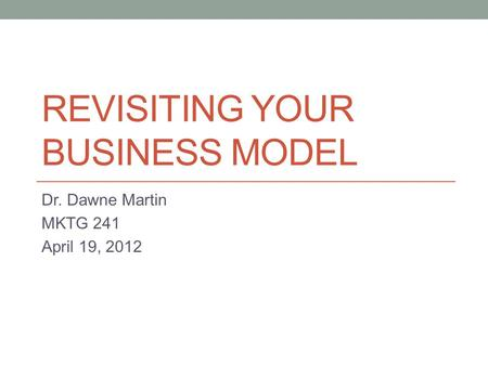 REVISITING YOUR BUSINESS MODEL Dr. Dawne Martin MKTG 241 April 19, 2012.