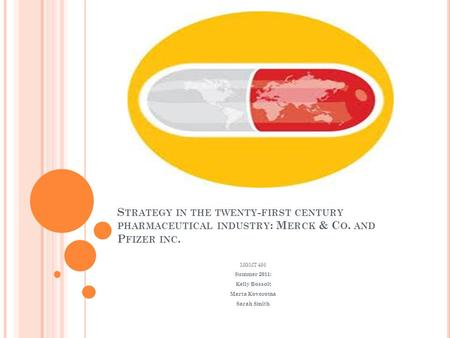 S TRATEGY IN THE TWENTY - FIRST CENTURY PHARMACEUTICAL INDUSTRY : M ERCK & C O. AND P FIZER INC. MGMT 495 Summer 2011: Kelly Bossolt Marta Kovorotna Sarah.