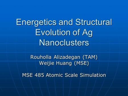 Energetics and Structural Evolution of Ag Nanoclusters Rouholla Alizadegan (TAM) Weijie Huang (MSE) MSE 485 Atomic Scale Simulation.