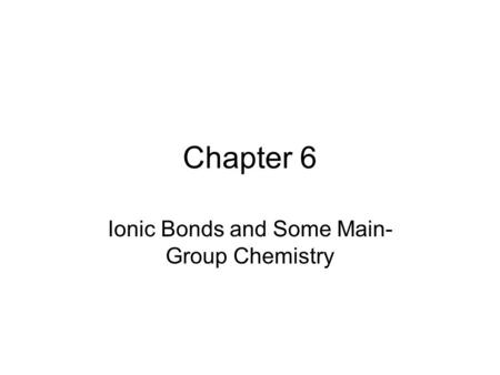 Chapter 6 Ionic Bonds and Some Main- Group Chemistry.
