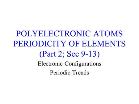POLYELECTRONIC ATOMS PERIODICITY OF ELEMENTS (Part 2; Sec 9-13) Electronic Configurations Periodic Trends.
