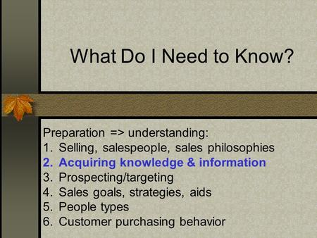 What Do I Need to Know? Preparation => understanding: 1.Selling, salespeople, sales philosophies 2.Acquiring knowledge & information 3.Prospecting/targeting.