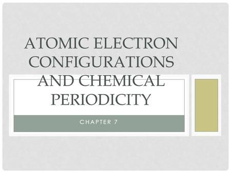 CHAPTER 7 ATOMIC ELECTRON CONFIGURATIONS AND CHEMICAL PERIODICITY.