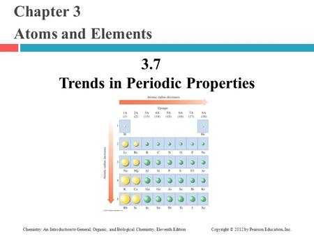 Chapter 3 Atoms and Elements 3.7 Trends in Periodic Properties 1 Chemistry: An Introduction to General, Organic, and Biological Chemistry, Eleventh Edition.