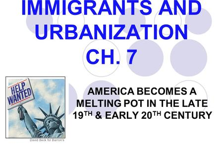 IMMIGRANTS AND URBANIZATION CH. 7 AMERICA BECOMES A MELTING POT IN THE LATE 19 TH & EARLY 20 TH CENTURY.