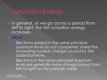  In general, as we go across a period from left to right, the first ionization energy increases.  Why?  Electrons added in the same principal quantum.