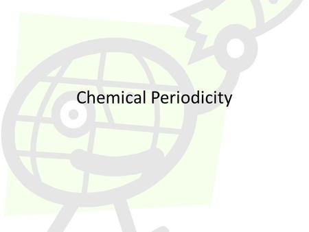 Chemical Periodicity. History Dmitri Mendeleev (1834 – 1907) – Russian chemist – Noticed regular (periodic) recurrence of chemical and physical properties.