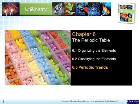 6.3 Periodic Trends > 1 Copyright © Pearson Education, Inc., or its affiliates. All Rights Reserved.. Chapter 6 The Periodic Table 6.1 Organizing the Elements.
