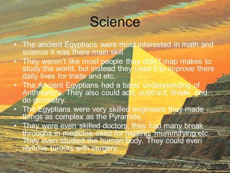 Science The ancient Egyptians were most interested in math and science it was there main skill They weren't like most people they didn't map makes to study.