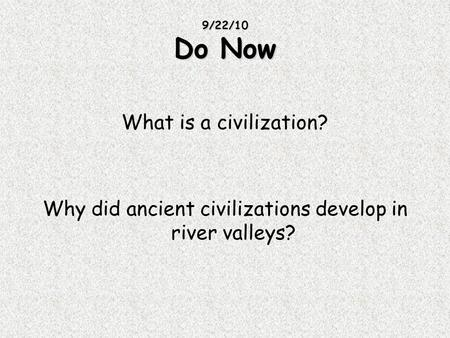 9/22/10 Do Now What is a <strong>civilization</strong>? Why did <strong>ancient</strong> <strong>civilizations</strong> develop in river valleys?