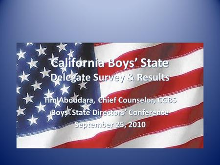 California Boys' State Delegate Survey & Results Tim Aboudara, Chief Counselor, CGBS Boys' State Directors' Conference September 25, 2010.