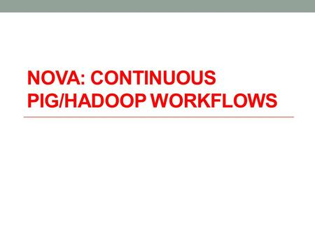 NOVA: CONTINUOUS PIG/HADOOP WORKFLOWS. storage & processing scalable file system e.g. HDFS distributed sorting & hashing e.g. Map-Reduce dataflow programming.