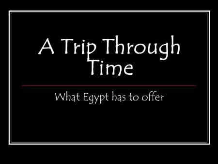 A Trip Through Time What Egypt has to offer. The Nile From ancient Upper Kingdom down the flow of the Nile to the Lower Kingdom and into present day,