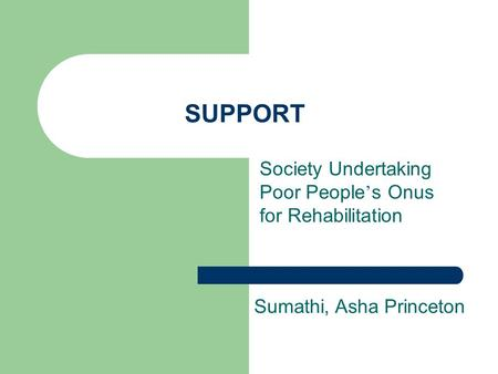 SUPPORT Society Undertaking Poor People ' s Onus for Rehabilitation Sumathi, Asha Princeton.