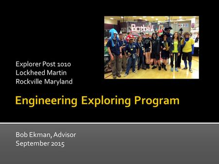 Bob Ekman, Advisor September 2015 Explorer Post 1010 Lockheed Martin Rockville Maryland.