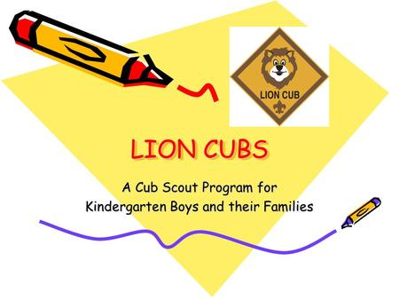 LION CUBS A Cub Scout Program for Kindergarten Boys and their Families.