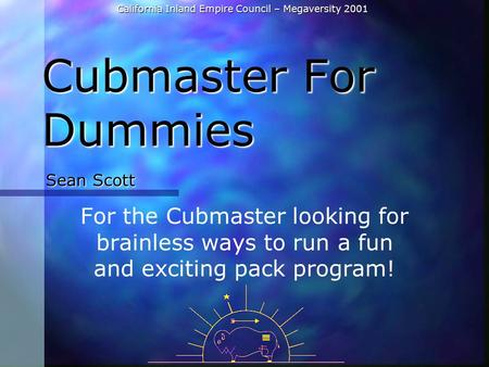 California Inland Empire Council – Megaversity 2001 Cubmaster For Dummies For the Cubmaster looking for brainless ways to run a fun and exciting pack program!