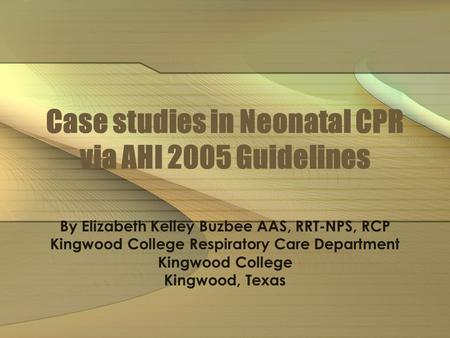 Case studies in Neonatal CPR via AHI 2005 Guidelines By Elizabeth Kelley Buzbee AAS, RRT-NPS, RCP Kingwood College Respiratory Care Department Kingwood.