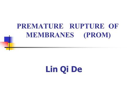 PREMATURE RUPTURE OF MEMBRANES (PROM) Lin Qi De. Definition PROM is defined as the rupture of the chorioamniotic membrane before the onset of labor.