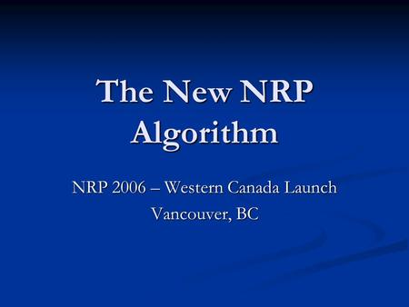 The New NRP Algorithm NRP 2006 – Western Canada Launch Vancouver, BC.