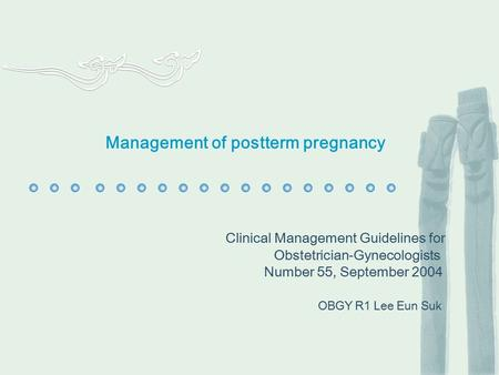Management of postterm pregnancy Clinical Management Guidelines for Obstetrician-Gynecologists Number 55, September 2004 OBGY R1 Lee Eun Suk.