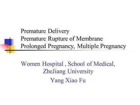 Premature Delivery Premature Rupture of Membrane Prolonged Pregnancy, Multiple Pregnancy Women Hospital, School of Medical, ZheJiang University Yang Xiao.
