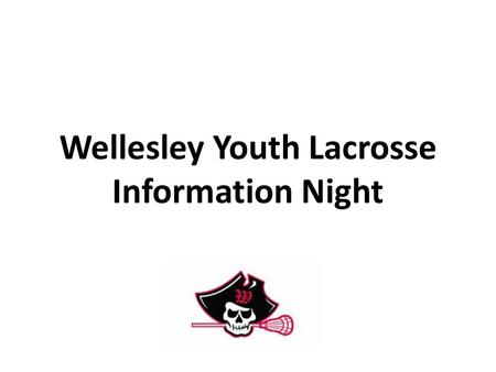 Wellesley Youth Lacrosse Information Night. Wellesley Youth Lacrosse Program Goals and Philosophy have fun!!! teach sportsmanship and life lessons through.