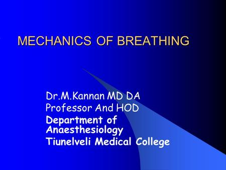 MECHANICS OF BREATHING Dr.M.Kannan MD DA Professor And HOD Department of Anaesthesiology Tiunelveli Medical College.