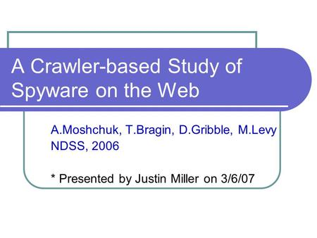 A Crawler-based Study of Spyware on the Web A.Moshchuk, T.Bragin, D.Gribble, M.Levy NDSS, 2006 * Presented by Justin Miller on 3/6/07.