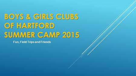 Fun, Field Trips and Friends BOYS & GIRLS CLUBS OF HARTFORD SUMMER CAMP 2015.