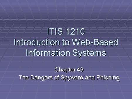 ITIS 1210 Introduction to Web-Based Information Systems Chapter 49 The Dangers of Spyware and Phishing.