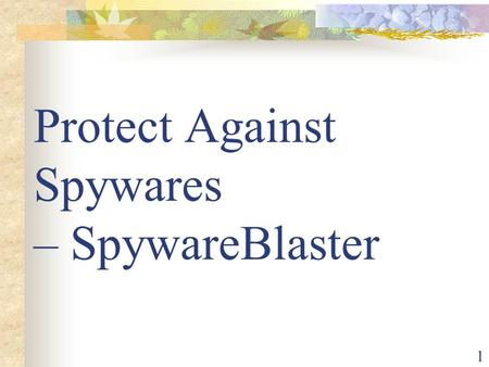 1 Protect Against Spywares – SpywareBlaster. 2 Content Introduction – - What is Spyware? - Danger - Sign of Trouble Solution Cleaning -- Spybot Protection.