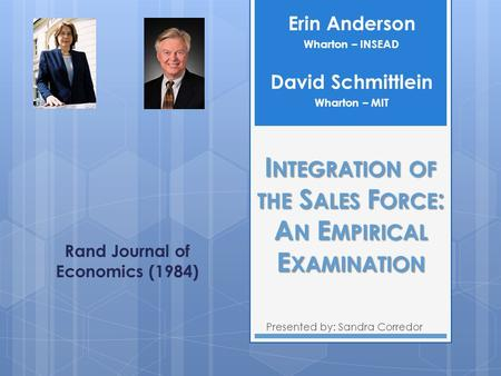 I NTEGRATION OF THE S ALES F ORCE : A N E MPIRICAL E XAMINATION Presented by: Sandra Corredor Erin Anderson Wharton – INSEAD Rand Journal of Economics.